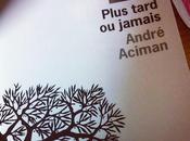 Plus tard jamais André Aciman